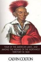 Tour of the American Lakes, and Among the Indians of the North-West Terroritory in 1830