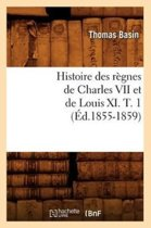 Histoire Des R�gnes de Charles VII Et de Louis XI. T. 1 (�d.1855-1859)