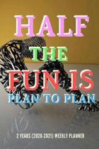 Half The Fun Is Plan To Plan: New 2 Years 2020 - 2021 Weekly Planners Finally Here - Give You a Week on Each Page - With 108 pages of 2 Year Long Pl