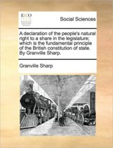 A Declaration of the People's Natural Right to a Share in the Legislature; Which Is the Fundamental Principle of the British Constitution of State. by Granville Sharp