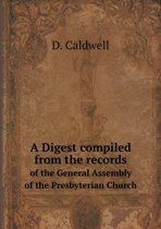 A Digest Compiled from the Records of the General Assembly of the Presbyterian Church