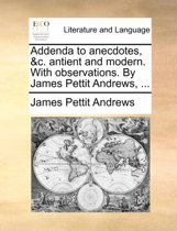 Addenda to Anecdotes, &c. Antient and Modern. with Observations. by James Pettit Andrews,