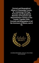 Portrait and Biographical Album of Champaign County, Ill., Containing Full Page Portraits and Biographical Sketches of Prominent and Representative Citizens of the County, Together with Portraits and Biographies of All the Governors of Illinois, and of Th