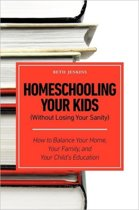 Homeschooling Your Kids (Without Losing Your Sanity) - How to Balance Your Home, Your Family, and Your Child's Education
