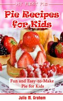 My First Pie : Pie Recipes for Kids