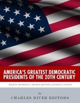 America's Greatest Democratic Presidents of the 20th Century: Woodrow Wilson, Franklin D. Roosevelt, Harry Truman, John F. Kennedy, Lyndon B. Johnson and Bill Clinton
