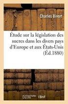 �tude Sur La L�gislation Des Sucres Dans Les Divers Pays d'Europe Et Aux �tats-Unis.
