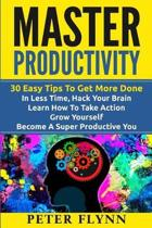Master Productivity - 30 Easy Tips To Get More Done In Less Time, Hack Your Brain, Learn How To Take Action, Grow Yourself, Become A Super Productive You