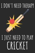 I Don't Need Therapy I Just Need To Play Cricket: A Super Cute Cricket notebook journal or dairy - Cricket lovers gift for girls/boys - Cricket lovers