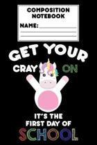 Composition Notebook Get Your Cray On It's The First Day Of School: Back To School Supplies, Writing Paper Notebook, Unicorn Journal, Composition Book