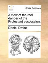 A View of the Real Danger of the Protestant Succession.