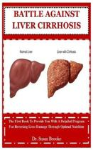 Battle Against Liver Cirrhosis: The First Book To Provide You With A Detailed Program For Reversing Liver Damage Through Optimal Nutrition