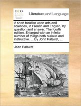 A Short Treatise Upon Arts and Sciences, in French and English, by Question and Answer. the Fourth Edition. Enlarged with an Infinite Number of Things Both Curious and Instructive. ... by John Palairet,