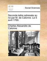 Seconde Lettre Adress e Au Roi Par M. de Calonne. Le 5 Avril 1789.