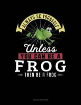 Always Be Yourself Unless You Can Be a Frog Then Be a Frog