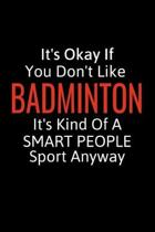 It's Okay If You Don't Like Badminton: Badmintion Gifts To Write In For Women, Men & Kids, Inspirational Blank Small Lined Sport Journals