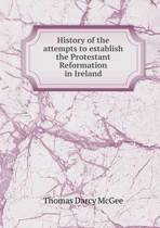 History of the Attempts to Establish the Protestant Reformation in Ireland