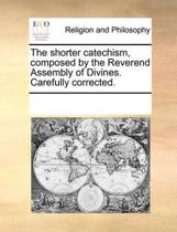 The Shorter Catechism, Composed by the Reverend Assembly of Divines. Carefully Corrected.