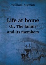 Life at Home Or, the Family and Its Members