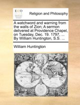A Watchword and Warning from the Walls of Zion; A Sermon Delivered at Providence Chapel, on Tuesday, Dec. 19. 1797, ... by William Huntington, S.S. ...