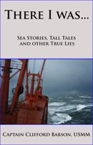 There I was...Sea Stories, Tall Tales and Other True Lies