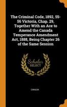The Criminal Code, 1892, 55-56 Victoria, Chap. 29, Together with an Ace to Amend the Canada Temperance Amendment Act, 1888, Being Chapter 26 of the Same Session