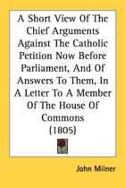 A Short View of the Chief Arguments Against the Catholic Petition Now Before Parliament, and of Answers to Them, in a Letter to a Member of the House of Commons (1805)