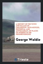A History of the Town and Palace of Linlithgow, with Notices, Historical and Antiquarian, of Places of Interest in the Neighbourhood