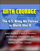 With Courage: The U.S. Army Air Forces in World War II - Atomic Bombing of Japan at Hiroshima and Nagasaki, Defeating Italy and Germany, Europe in Flames, Building Air Power, Lineages