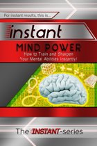 Instant Mind Power: How to Train and Sharpen Your Mental Abilities Instantly!
