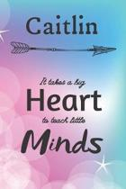 Caitlin It Takes A Big Heart To Teach Little Minds: Caitlin Gifts for Mom Gifts for Teachers Journal / Notebook / Diary / USA Gift (6 x 9 - 110 Blank