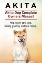 Akita. Akita Dog Complete Owners Manual. Akita Book for Care, Costs, Feeding, Grooming, Health and Training.
