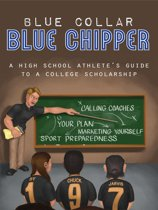 Blue Collar / Blue Chipper: A High School Athlete's Guide to a College Scholarship