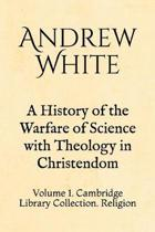 A History of the Warfare of Science with Theology in Christendom: Volume 1. Cambridge Library Collection. Religion
