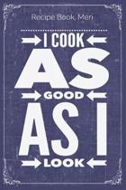 I Cook As Good As I Look: Cooking Recipe Notebook Gift for Men, Women or Kids
