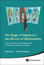 Shape Of Algebra In The Mirrors Of Mathematics, The