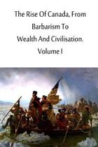 The Rise of Canada, from Barbarism to Wealth and Civilisation. Volume I