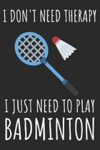 I Don't Need Therapy I Just Need To Play Badminton: A Super Cute Badminton notebook journal or dairy - Badminton lovers gift for girls/boys - Badminto