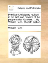 Primitive Christianity Revived, in the Faith and Practice of the People Called Quakers. ... by William Penn. the Fifth Edition