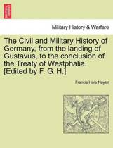 The Civil and Military History of Germany, from the Landing of Gustavus, to the Conclusion of the Treaty of Westphalia. [Edited by F. G. H.]