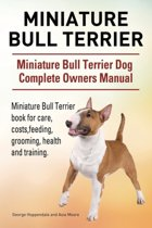 Miniature Bull Terrier. Miniature Bull Terrier Dog Complete Owners Manual. Miniature Bull Terrier Book for Care, Costs, Feeding, Grooming, Health and Training.