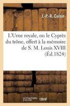 L'Urne Royale, Ou Le Cypr�s Du Tr�ne, Offert � La M�moire de S. M. Louis XVIII