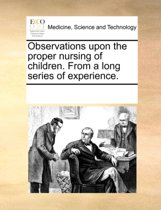 Observations Upon the Proper Nursing of Children. from a Long Series of Experience.