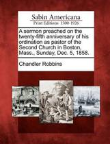 A Sermon Preached on the Twenty-Fifth Anniversary of His Ordination as Pastor of the Second Church in Boston, Mass., Sunday, Dec. 5, 1858.