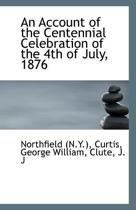An Account of the Centennial Celebration of the 4th of July, 1876