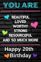 You Are Beautiful Loved Worthy Strong Resourceful Happy 20th Birthday: Cute 20th Birthday Card Quote Journal / Notebook / Diary / Greetings / Apprecia