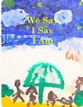 We Say I Say I Am