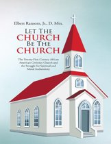 Let the Church Be the Church: The Twenty First Century African American Christian Church and the Struggle for Spiritual and Moral Authenticity