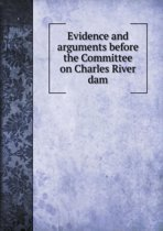 Evidence and Arguments Before the Committee on Charles River Dam