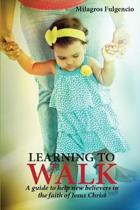 Learning to walk, a guide to help new beleivers in the faith of Jesus Christ